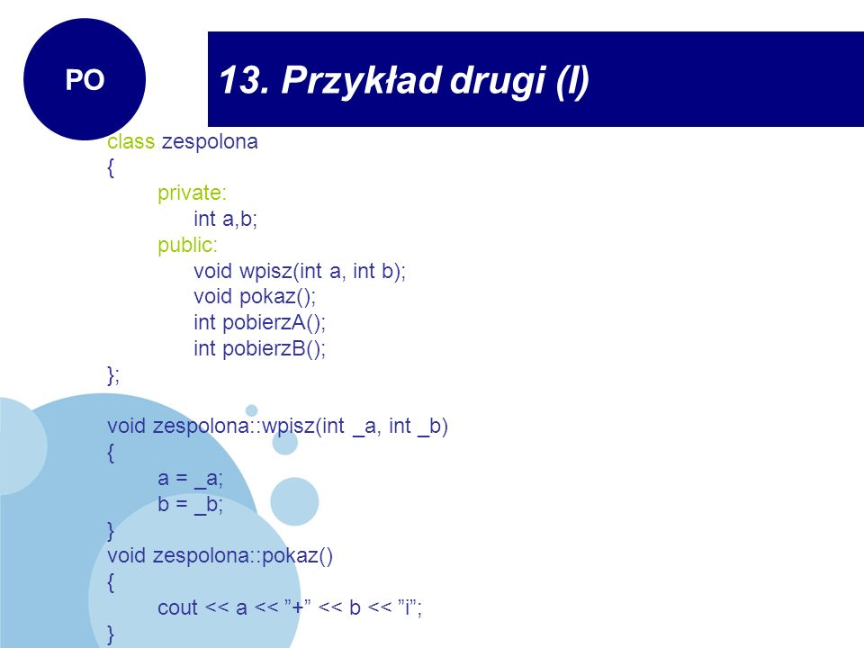 13. Przykład drugi (I) PO class zespolona { private: int a,b; public: void wpisz(int a, int b); void pokaz(); int pobierzA(); int pobierzB(); }; void