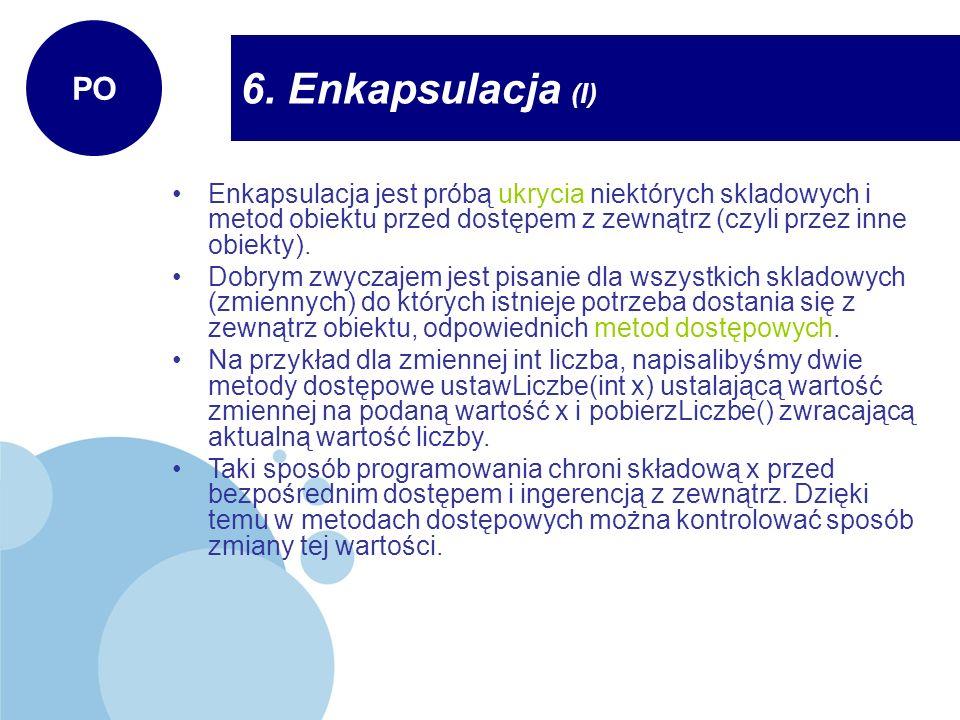 6. Enkapsulacja (I) PO Enkapsulacja jest próbą ukrycia niektórych skladowych i metod obiektu przed dostępem z zewnątrz (czyli przez inne obiekty). Dob