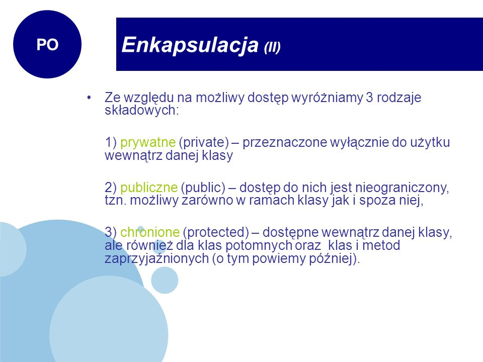Enkapsulacja (II) PO Ze względu na możliwy dostęp wyróżniamy 3 rodzaje składowych: 1) prywatne (private) – przeznaczone wyłącznie do użytku wewnątrz d