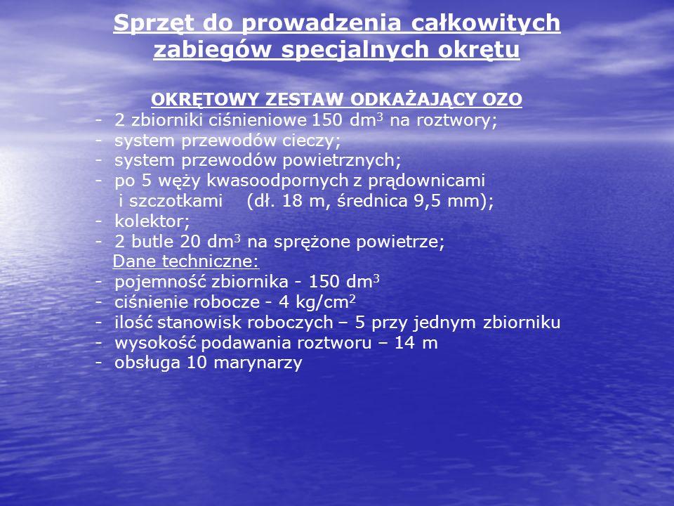 Sprzęt do prowadzenia całkowitych zabiegów specjalnych okrętu OKRĘTOWY ZESTAW ODKAŻAJĄCY OZO - 2 zbiorniki ciśnieniowe 150 dm 3 na roztwory; - system