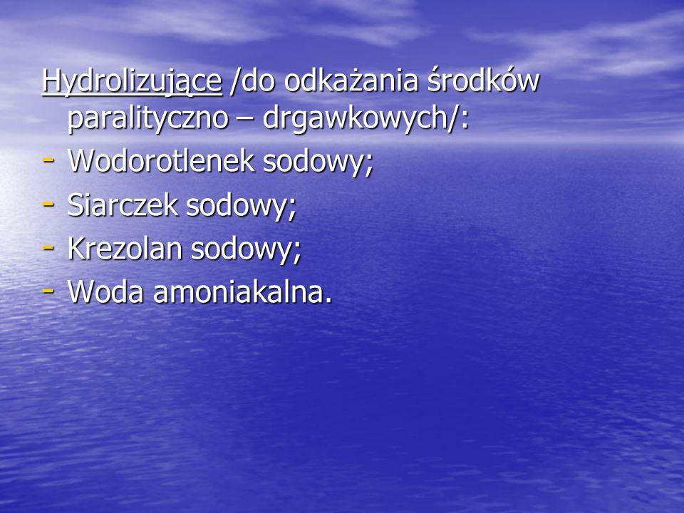 Hydrolizujące /do odkażania środków paralityczno – drgawkowych/: - Wodorotlenek sodowy; - Siarczek sodowy; - Krezolan sodowy; - Woda amoniakalna.