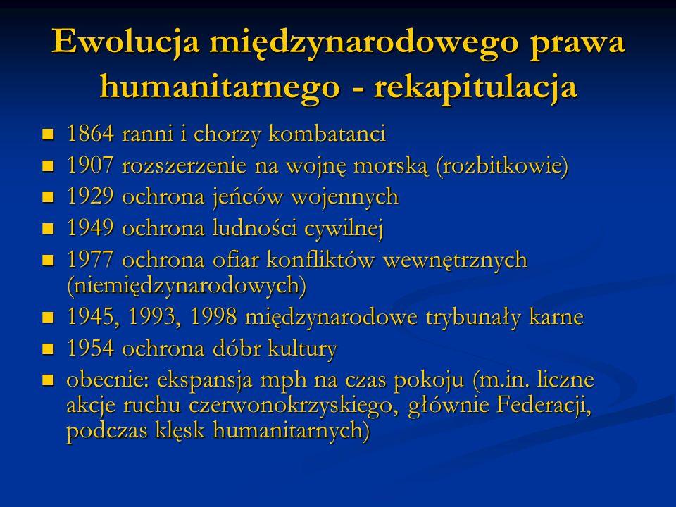 Ewolucja międzynarodowego prawa humanitarnego - rekapitulacja 1864 ranni i chorzy kombatanci 1864 ranni i chorzy kombatanci 1907 rozszerzenie na wojnę