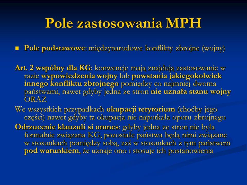 Pole zastosowania MPH Pole podstawowe: międzynarodowe konflikty zbrojne (wojny) Pole podstawowe: międzynarodowe konflikty zbrojne (wojny) Art. 2 wspól