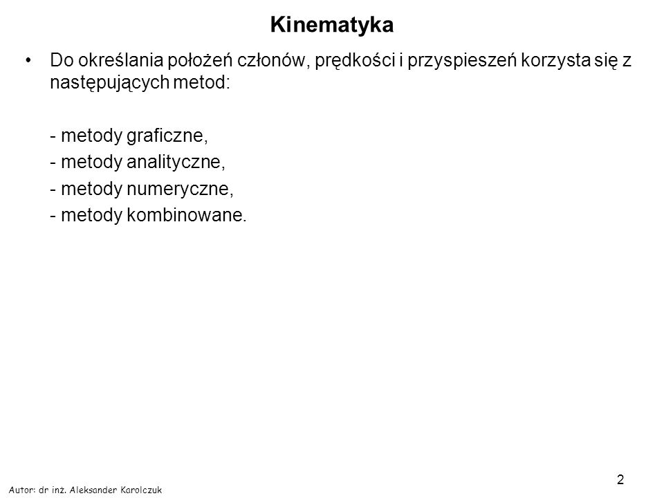 Autor: dr inż. Aleksander Karolczuk 2 Kinematyka Do określania położeń członów, prędkości i przyspieszeń korzysta się z następujących metod: - metody