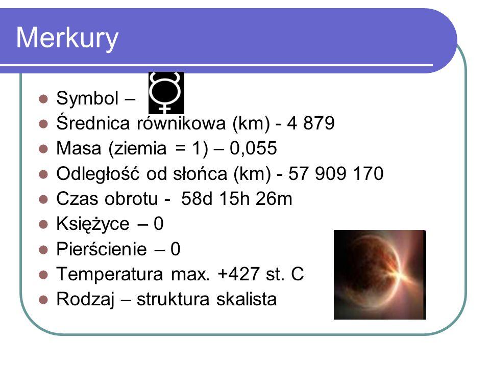 Symbol – Średnica równikowa (km) - 4 879 Masa (ziemia = 1) – 0,055 Odległość od słońca (km) - 57 909 170 Czas obrotu - 58d 15h 26m Księżyce – 0 Pierśc