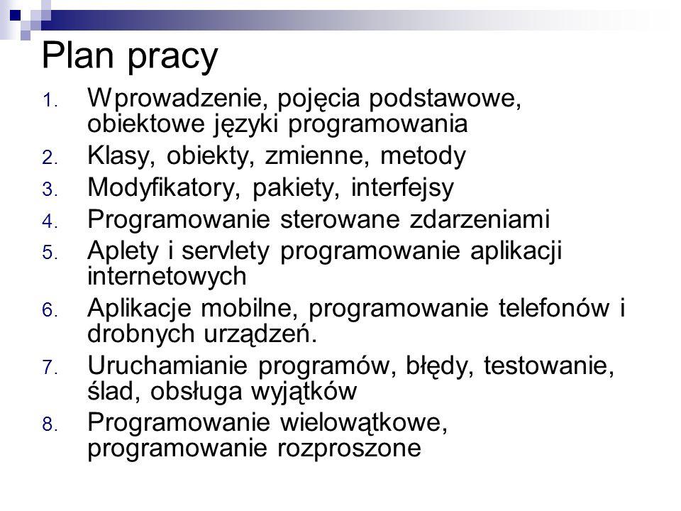 Plan pracy 1. Wprowadzenie, pojęcia podstawowe, obiektowe języki programowania 2. Klasy, obiekty, zmienne, metody 3. Modyfikatory, pakiety, interfejsy