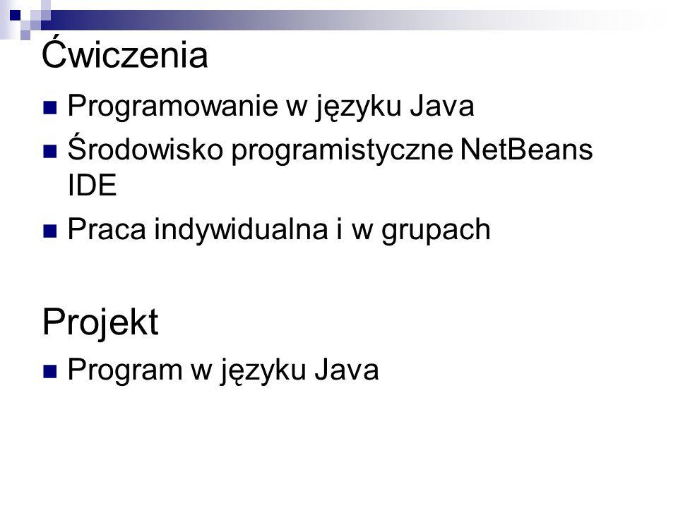 Ćwiczenia Programowanie w języku Java Środowisko programistyczne NetBeans IDE Praca indywidualna i w grupach Projekt Program w języku Java