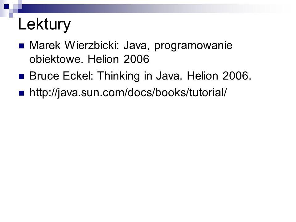 Lektury Marek Wierzbicki: Java, programowanie obiektowe. Helion 2006 Bruce Eckel: Thinking in Java. Helion 2006. http://java.sun.com/docs/books/tutori