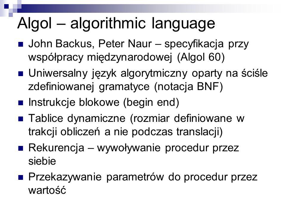 Algol – algorithmic language John Backus, Peter Naur – specyfikacja przy współpracy międzynarodowej (Algol 60) Uniwersalny język algorytmiczny oparty
