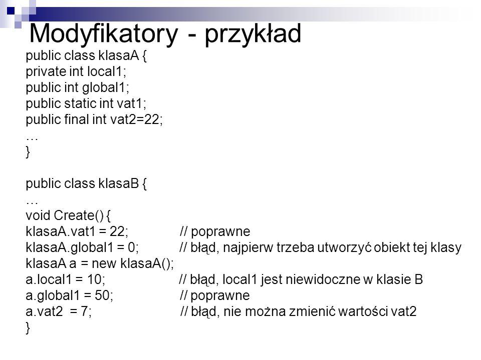Modyfikatory - przykład public class klasaA { private int local1; public int global1; public static int vat1; public final int vat2=22; … } public class klasaB { … void Create() { klasaA.vat1 = 22; // poprawne klasaA.global1 = 0; // błąd, najpierw trzeba utworzyć obiekt tej klasy klasaA a = new klasaA(); a.local1 = 10; // błąd, local1 jest niewidoczne w klasie B a.global1 = 50; // poprawne a.vat2 = 7; // błąd, nie można zmienić wartości vat2 }