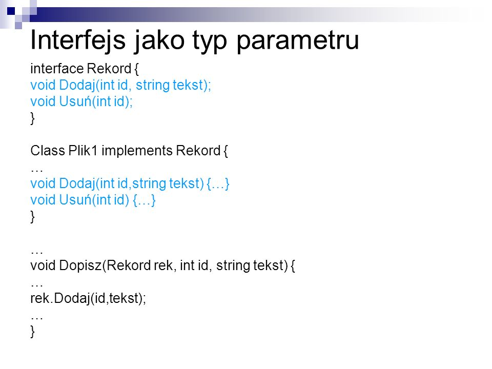 Interfejs jako typ parametru interface Rekord { void Dodaj(int id, string tekst); void Usuń(int id); } Class Plik1 implements Rekord { … void Dodaj(int id,string tekst) {…} void Usuń(int id) {…} } … void Dopisz(Rekord rek, int id, string tekst) { … rek.Dodaj(id,tekst); … }