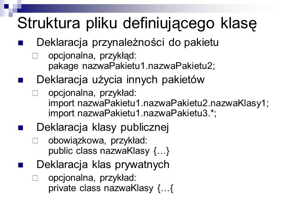 Struktura pliku definiującego klasę Deklaracja przynależności do pakietu opcjonalna, przykłąd: pakage nazwaPakietu1.nazwaPakietu2; Deklaracja użycia innych pakietów opcjonalna, przykład: import nazwaPakietu1.nazwaPakietu2.nazwaKlasy1; import nazwaPakietu1.nazwaPakietu3.*; Deklaracja klasy publicznej obowiązkowa, przykład: public class nazwaKlasy {…} Deklaracja klas prywatnych opcjonalna, przykład: private class nazwaKlasy {…{