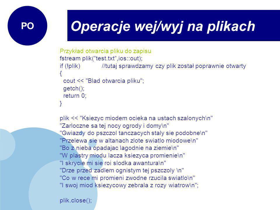 Przykład otwarcia pliku do odczytu fstream plik(test.txt,ios::in); if (!plik)//tutaj sprawdzamy czy plik został poprawnie otwarty { cout << Blad otwarcia pliku ; getch(); return 0; } char linia[80]; //odczyt znak po znaku while (!plik.eof())//eof() – sprawdza czy to już koniec pliku { plik.getline(linia);//pobiera linie tekstu z pliku cout << linia << endl; } plik.close(); getch(); Operacje wej/wyj na plikach PO