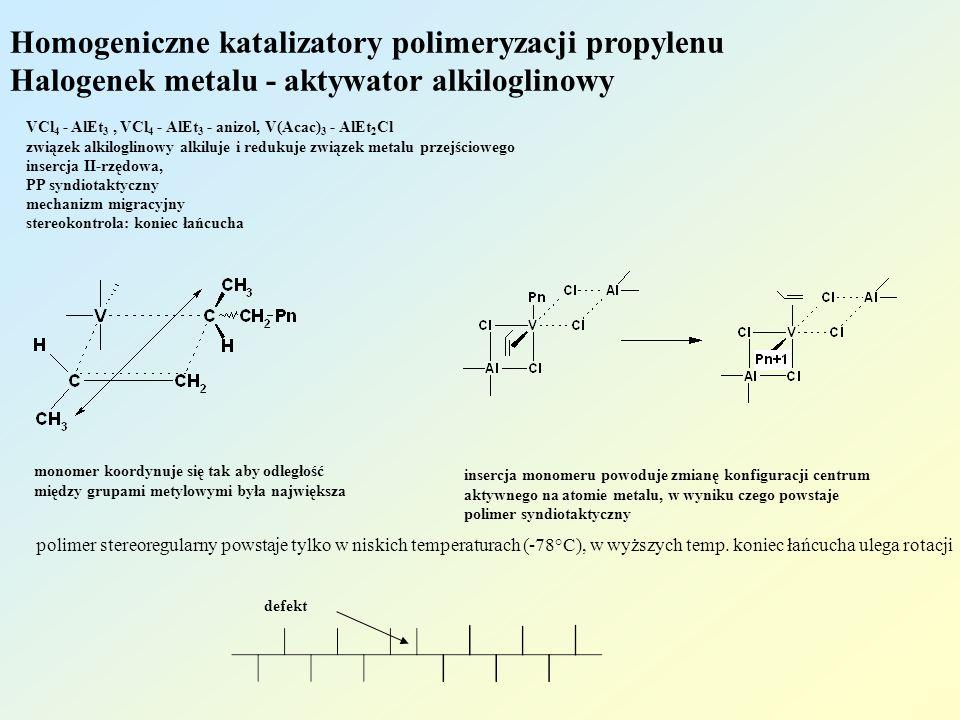 Homogeniczne katalizatory polimeryzacji propylenu Halogenek metalu - aktywator alkiloglinowy VCl 4 - AlEt 3, VCl 4 - AlEt 3 - anizol, V(Acac) 3 - AlEt 2 Cl związek alkiloglinowy alkiluje i redukuje związek metalu przejściowego insercja II-rzędowa, PP syndiotaktyczny mechanizm migracyjny stereokontrola: koniec łańcucha monomer koordynuje się tak aby odległość między grupami metylowymi była największa insercja monomeru powoduje zmianę konfiguracji centrum aktywnego na atomie metalu, w wyniku czego powstaje polimer syndiotaktyczny polimer stereoregularny powstaje tylko w niskich temperaturach (-78°C), w wyższych temp.
