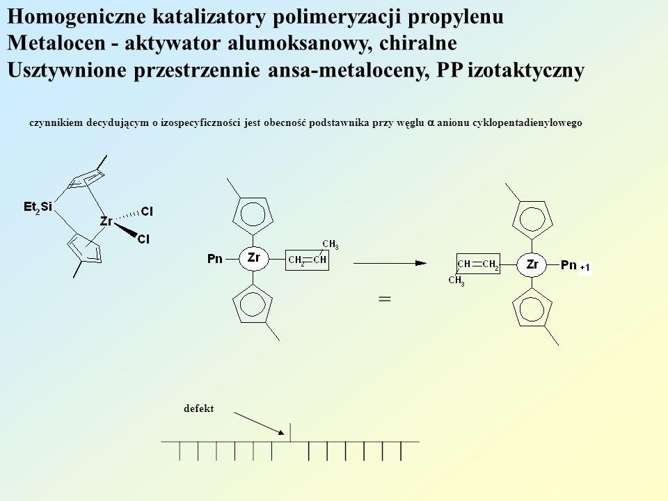 Homogeniczne katalizatory polimeryzacji propylenu Metalocen - aktywator alumoksanowy, chiralne Usztywnione przestrzennie ansa-metaloceny, PP syndiotaktyczny insercja I-rzędowa, PP syndiotaktyczny mechanizm migracyjny stereokontrola: centrum chiralne = centrum chiralne ma przeciwną konfigurację przed i po insercji monomeru, dlatego owstaje polimer syndiotaktyczny defekt