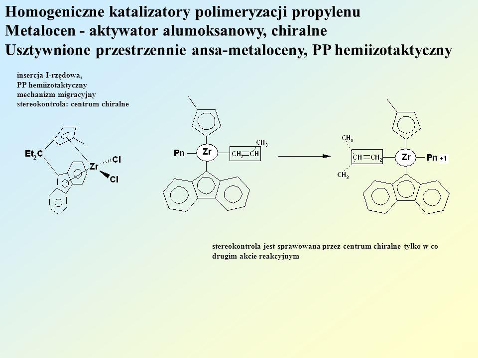 Homogeniczne katalizatory polimeryzacji propylenu Metalocen - aktywator alumoksanowy, chiralne Usztywnione przestrzennie ansa-metaloceny, PP hemiizotaktyczny insercja I-rzędowa, PP hemiizotaktyczny mechanizm migracyjny stereokontrola: centrum chiralne stereokontrola jest sprawowana przez centrum chiralne tylko w co drugim akcie reakcyjnym