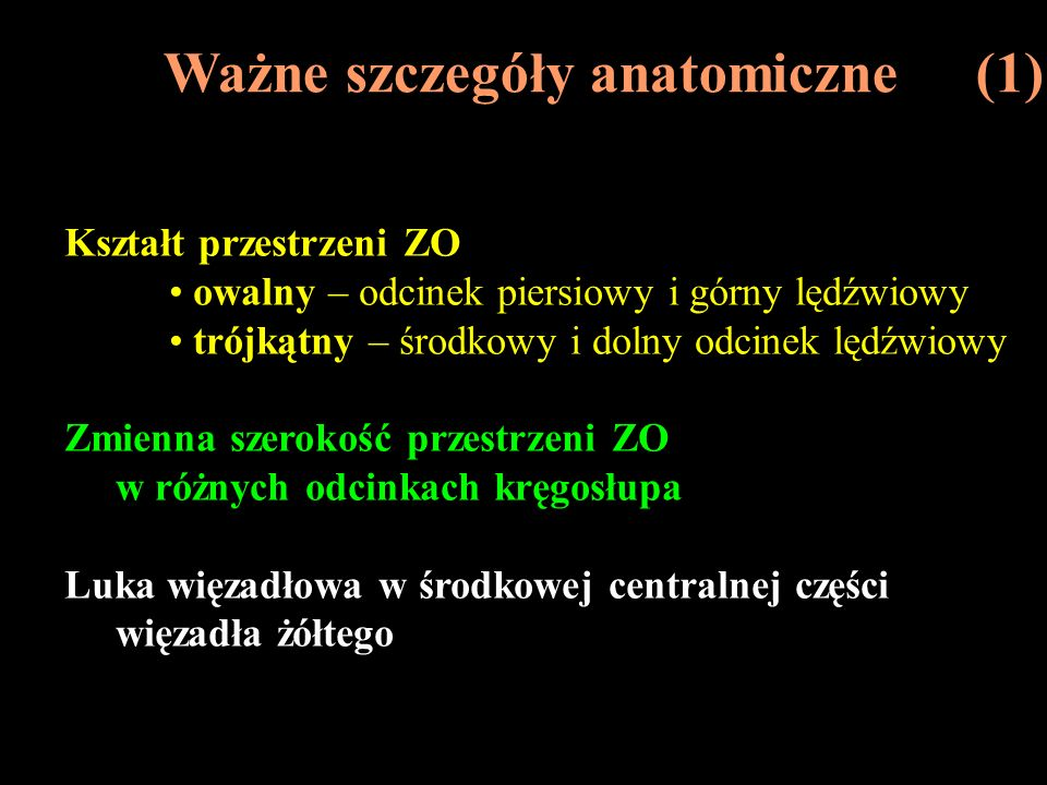 Ważne szczegóły anatomiczne (2) Tkanka tłuszczowa w przestrzeni ZO wypełnia przestrzeń pomiędzy więzadłem żółtym a otworami międzykręgowymi nie występuje w odcinku szyjnym pula zmienna z wiekiem delikatnie umocowana do opony twardej, a w linii pośrodkowej silnie związana ze ścianą kanału kręgowego