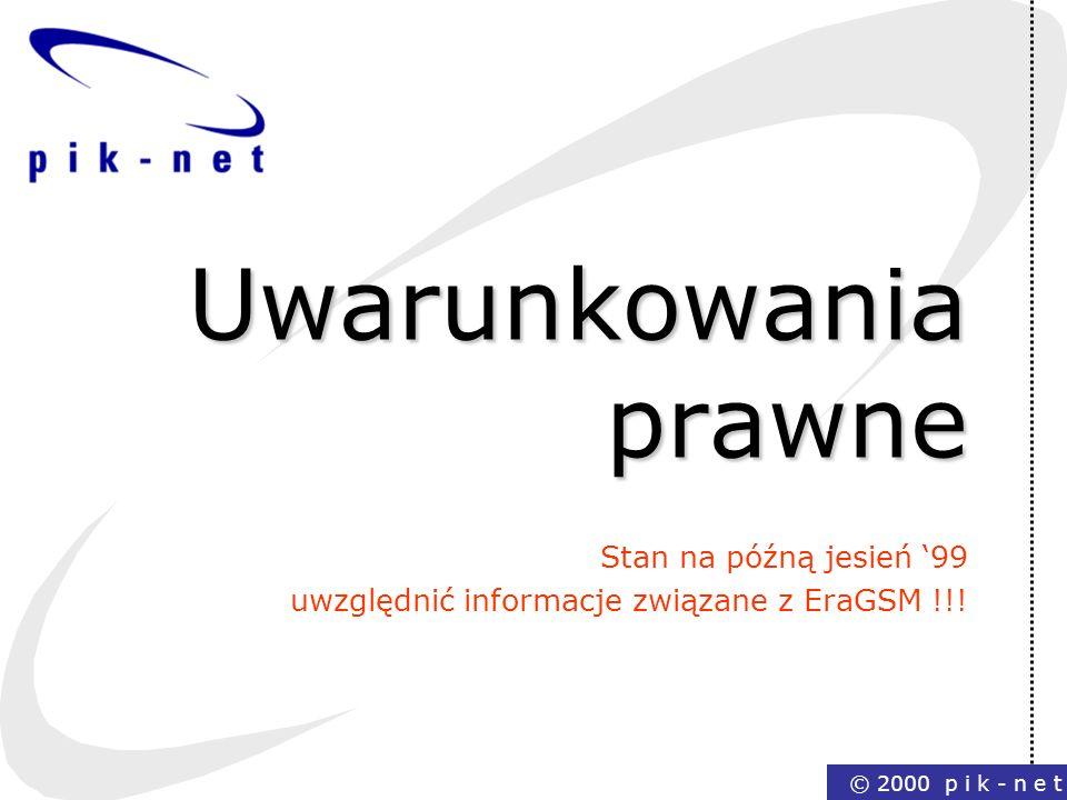 © 2000 p i k - n e t Uwarunkowania prawne Stan na późną jesień 99 uwzględnić informacje związane z EraGSM !!!