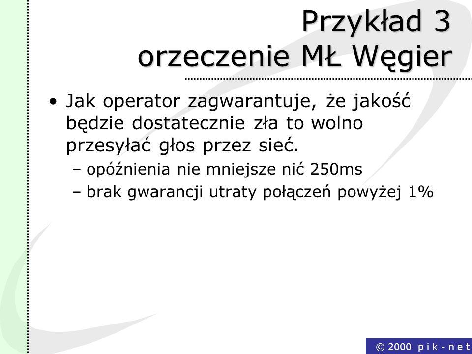 © 2000 p i k - n e t Przykład 3 orzeczenie MŁ Węgier Jak operator zagwarantuje, że jakość będzie dostatecznie zła to wolno przesyłać głos przez sieć.