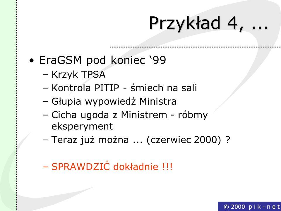 © 2000 p i k - n e t Przykład 4,... EraGSM pod koniec 99 –Krzyk TPSA –Kontrola PITIP - śmiech na sali –Głupia wypowiedź Ministra –Cicha ugoda z Minist