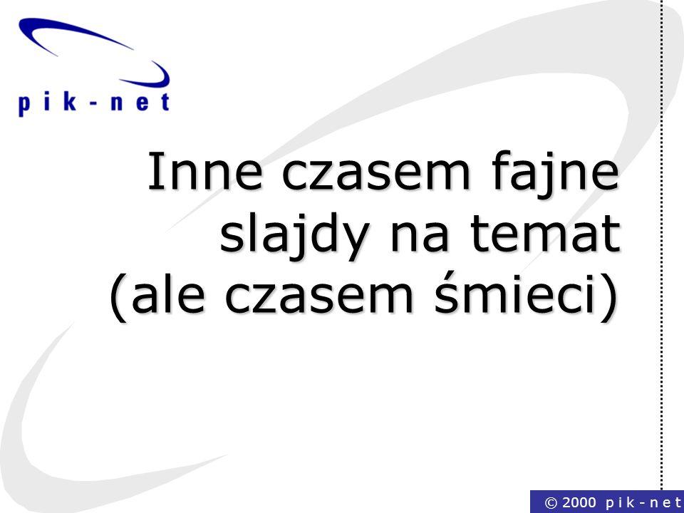 © 2000 p i k - n e t Inne czasem fajne slajdy na temat (ale czasem śmieci)