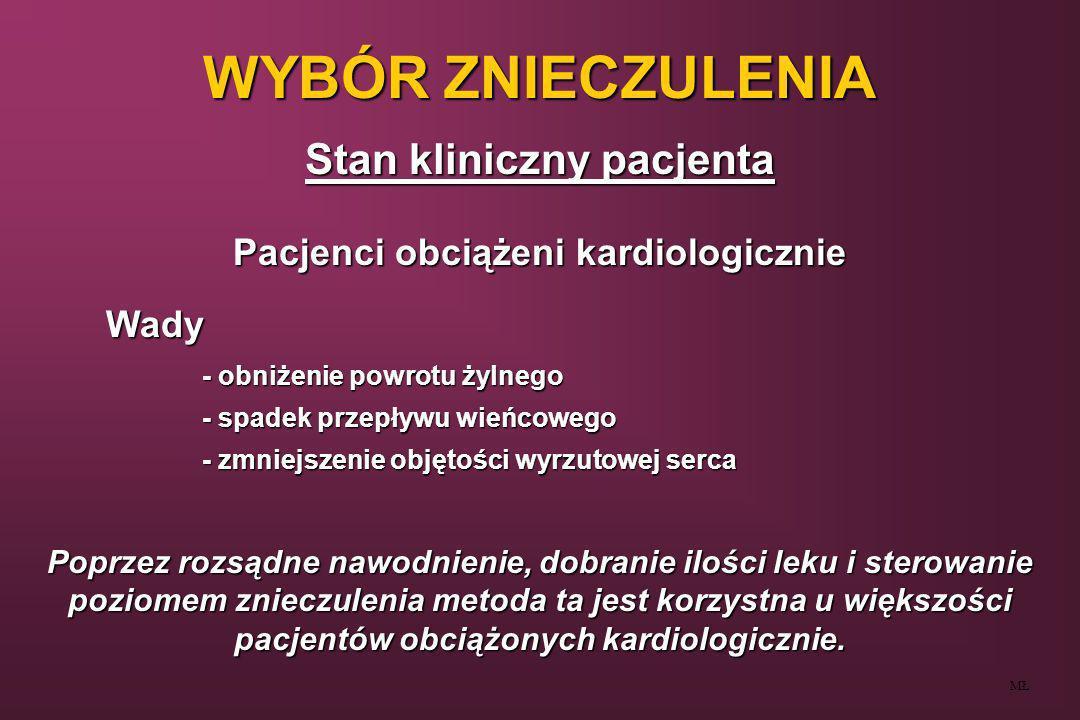 WYBÓR ZNIECZULENIA Stan kliniczny pacjenta MŁ Pacjenci obciążeni kardiologicznie - choroba wieńcowastabilizacja hemodynamiczna, redukcja katecholamin - choroba wieńcowastabilizacja hemodynamiczna, redukcja katecholamin - zastoinowa niewydolność krążeniazmniejszenie oporu obwodowego - zastoinowa niewydolność krążeniazmniejszenie oporu obwodowego - zwężenie zastawki mitralnejzmniejszenie powrotu żylnego i oporu obwodowego - zwężenie zastawki mitralnejzmniejszenie powrotu żylnego i oporu obwodowego - rzucawka porodowamożliwość hipowolemii ( deficyt wewnątrznaczyniowy ) - rzucawka porodowamożliwość hipowolemii ( deficyt wewnątrznaczyniowy ) - nie leczone nadciśnieniemożliwość hipowolemii ( deficyt wewnątrznaczyniowy ) - nie leczone nadciśnieniemożliwość hipowolemii ( deficyt wewnątrznaczyniowy ) - odwodnieniemożliwość hipowolemii - odwodnieniemożliwość hipowolemii