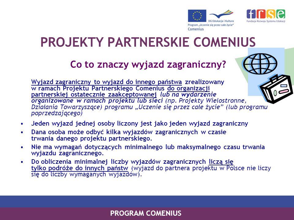 PROGRAM COMENIUS PROJEKTY PARTNERSKIE COMENIUS Co to znaczy wyjazd zagraniczny? Wyjazd zagraniczny to wyjazd do innego państwa zrealizowany w ramach P