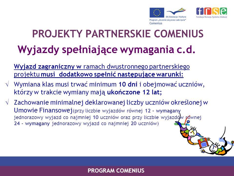 PROGRAM COMENIUS PROJEKTY PARTNERSKIE COMENIUS Wyjazdy spełniające wymagania c.d. Wyjazd zagraniczny w ramach dwustronnego partnerskiego projektu musi
