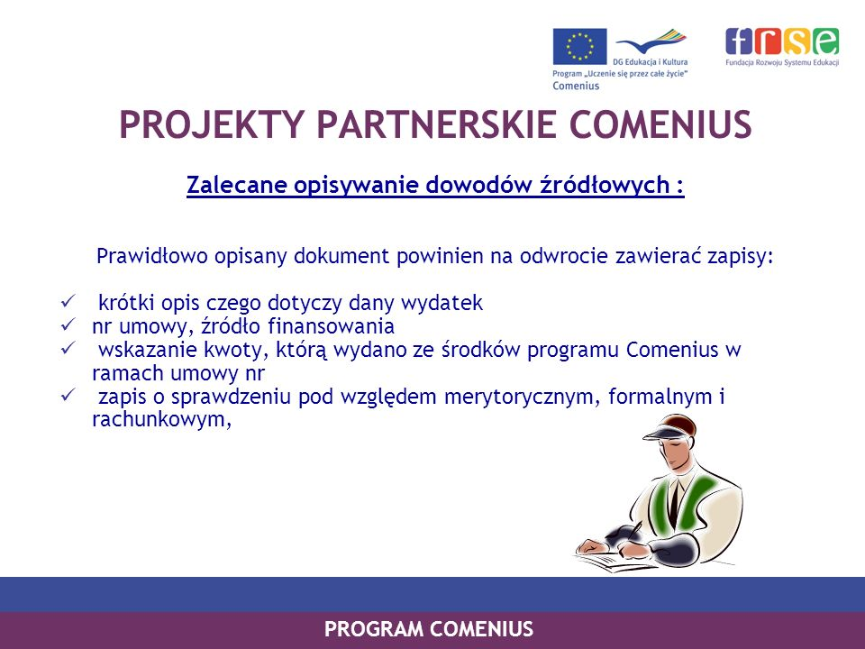 PROGRAM COMENIUS PROJEKTY PARTNERSKIE COMENIUS Zalecane opisywanie dowodów źródłowych : Prawidłowo opisany dokument powinien na odwrocie zawierać zapi