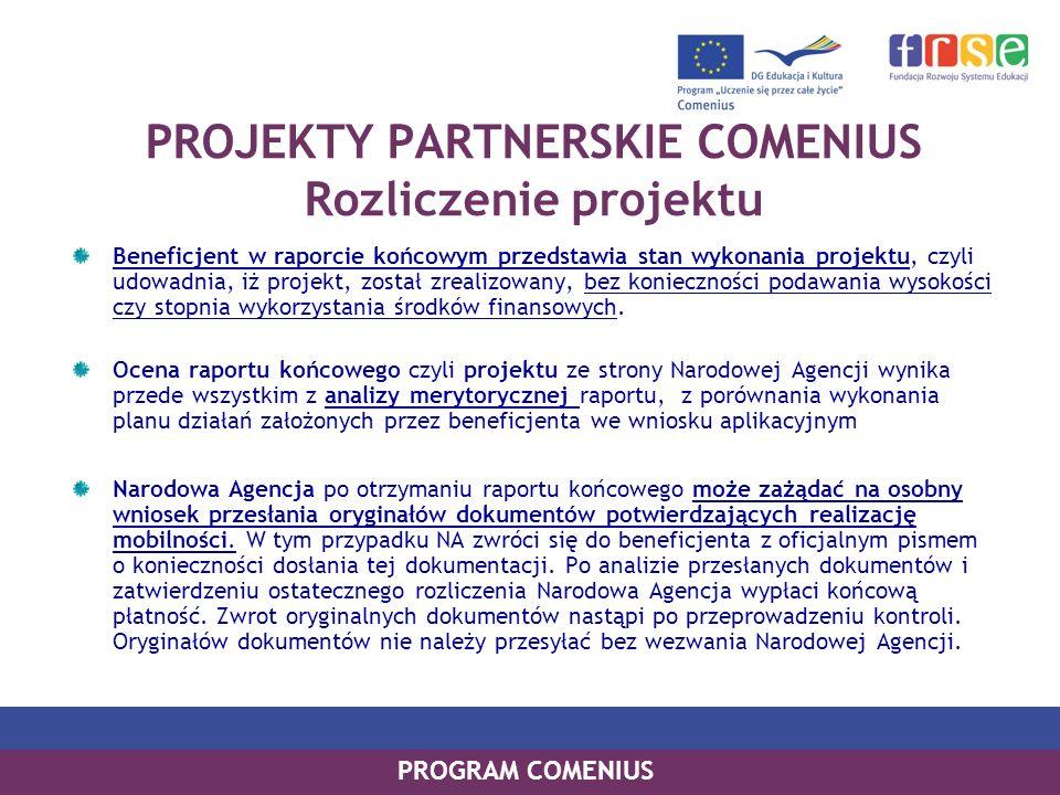 PROGRAM COMENIUS PROJEKTY PARTNERSKIE COMENIUS Rozliczenie projektu Beneficjent w raporcie końcowym przedstawia stan wykonania projektu, czyli udowadn