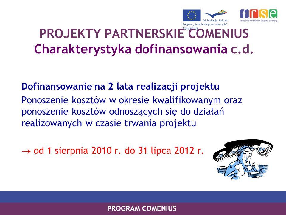 PROGRAM COMENIUS PROJEKTY PARTNERSKIE COMENIUS Charakterystyka dofinansowania c.d. Dofinansowanie na 2 lata realizacji projektu Ponoszenie kosztów w o