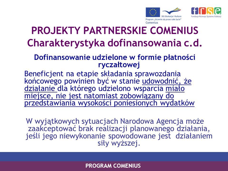 PROGRAM COMENIUS PROJEKTY PARTNERSKIE COMENIUS Przykłady działań, jakie mogą być dofinansowane : spotkania partnerów projektu, seminaria, konferencje wyjazdy do organizacji partnerskich pracowników organizacji Beneficjenta i uczniów uczestniczących w projekcie, wymiana doświadczeń i praktyk, z wykorzystaniem odpowiednich środków, a szczególnie ICT (www, e-mail, videokonferencje) opracowanie, publikacja i rozpowszechnianie materiałów i dokumentacji dotyczących działań prowadzonych w ramach projektu organizowanie wystaw, przedstawień, festynów zaplanowanych we wniosku prace w terenie, analizy i badania dot.