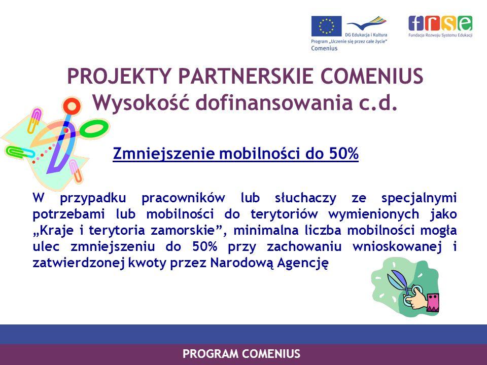 PROGRAM COMENIUS PROJEKTY PARTNERSKIE COMENIUS Wysokość dofinansowania c.d. Zmniejszenie mobilności do 50% W przypadku pracowników lub słuchaczy ze sp