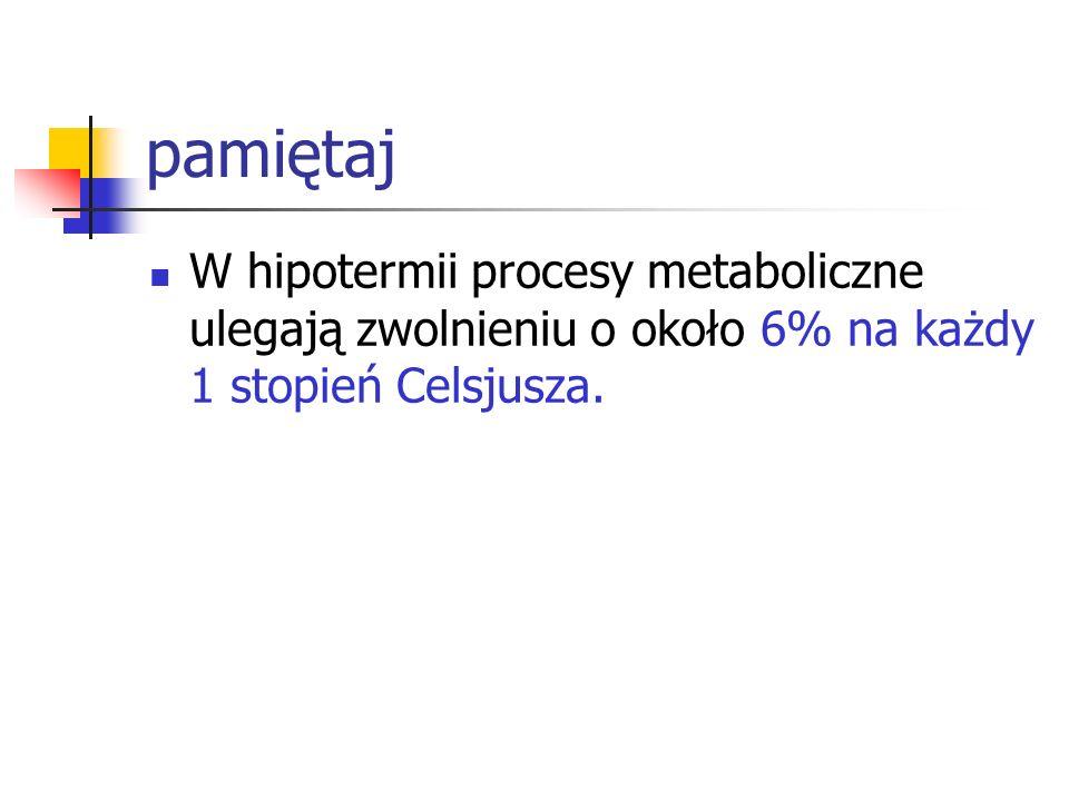 pamiętaj W hipotermii procesy metaboliczne ulegają zwolnieniu o około 6% na każdy 1 stopień Celsjusza.