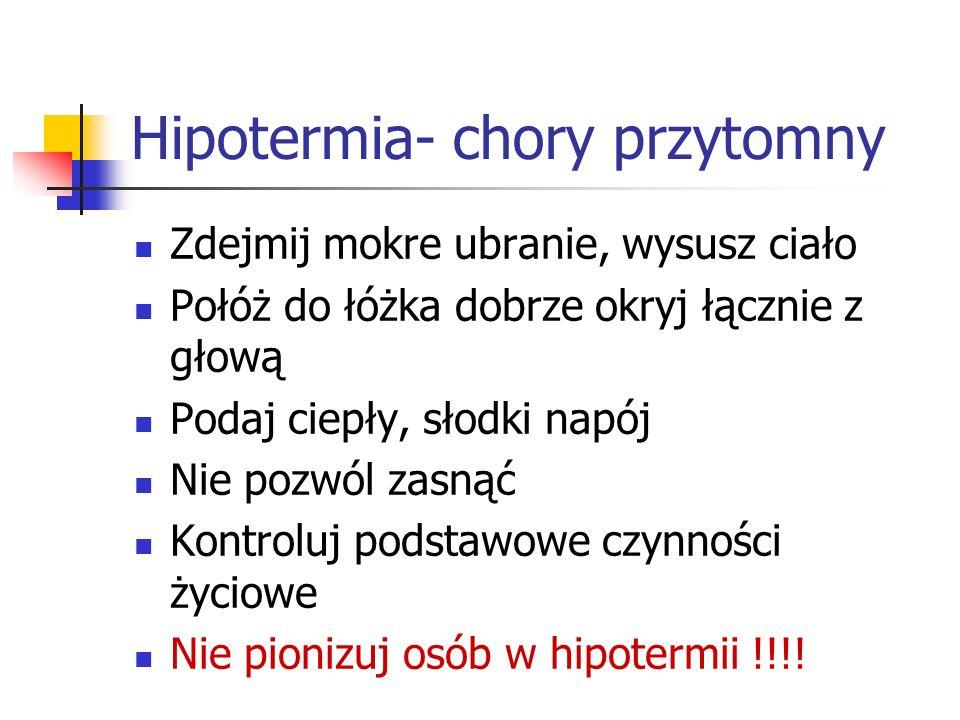 Hipotermia- chory przytomny Zdejmij mokre ubranie, wysusz ciało Połóż do łóżka dobrze okryj łącznie z głową Podaj ciepły, słodki napój Nie pozwól zasn