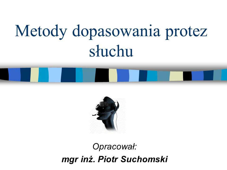 Metody dopasowania protez słuchu Opracował: mgr inż. Piotr Suchomski