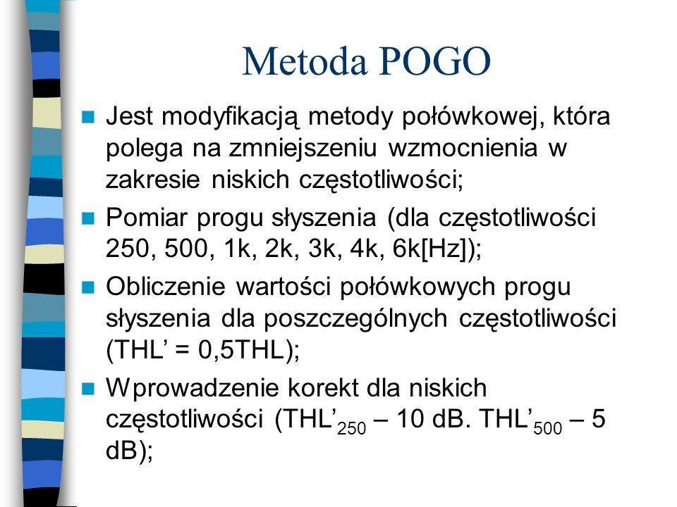 Metoda POGO Jest modyfikacją metody połówkowej, która polega na zmniejszeniu wzmocnienia w zakresie niskich częstotliwości; Pomiar progu słyszenia (dl