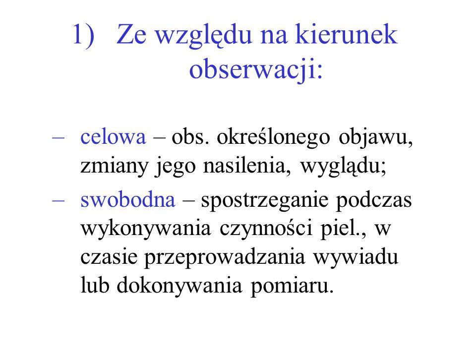1) Ze względu na kierunek obserwacji: –celowa – obs. określonego objawu, zmiany jego nasilenia, wyglądu; –swobodna – spostrzeganie podczas wykonywania