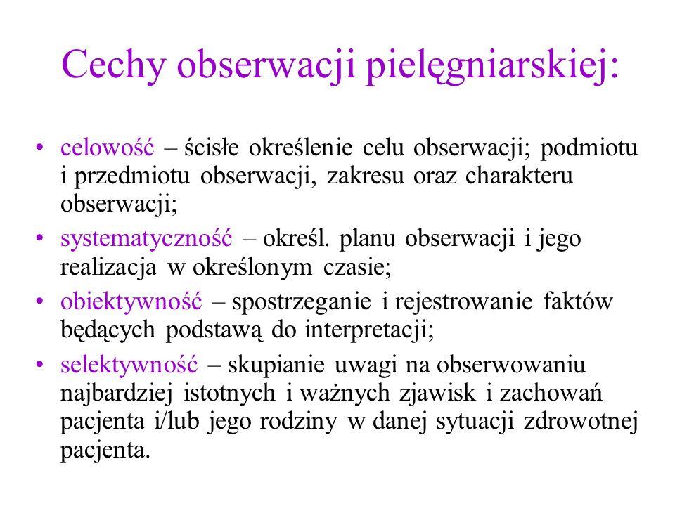 Cechy obserwacji pielęgniarskiej: celowość – ścisłe określenie celu obserwacji; podmiotu i przedmiotu obserwacji, zakresu oraz charakteru obserwacji;
