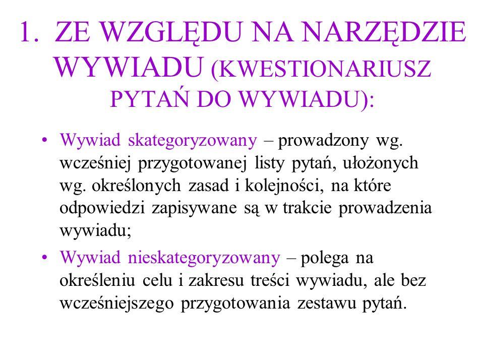 1. ZE WZGLĘDU NA NARZĘDZIE WYWIADU (KWESTIONARIUSZ PYTAŃ DO WYWIADU): Wywiad skategoryzowany – prowadzony wg. wcześniej przygotowanej listy pytań, uło