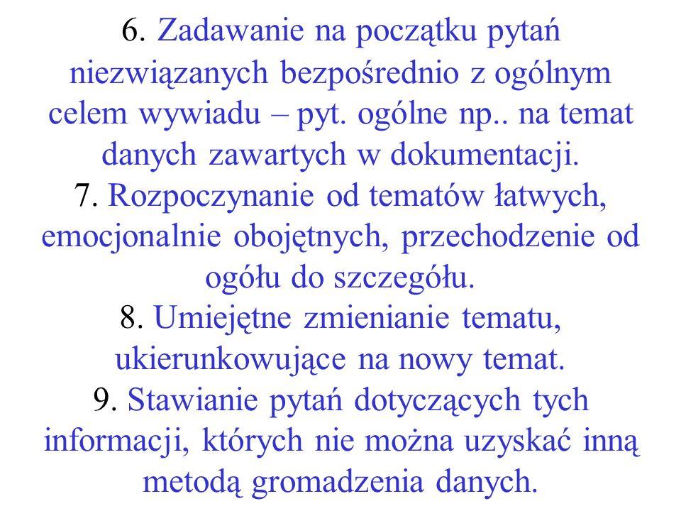 6. Zadawanie na początku pytań niezwiązanych bezpośrednio z ogólnym celem wywiadu – pyt. ogólne np.. na temat danych zawartych w dokumentacji. 7. Rozp