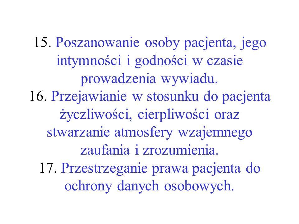 15. Poszanowanie osoby pacjenta, jego intymności i godności w czasie prowadzenia wywiadu. 16. Przejawianie w stosunku do pacjenta życzliwości, cierpli