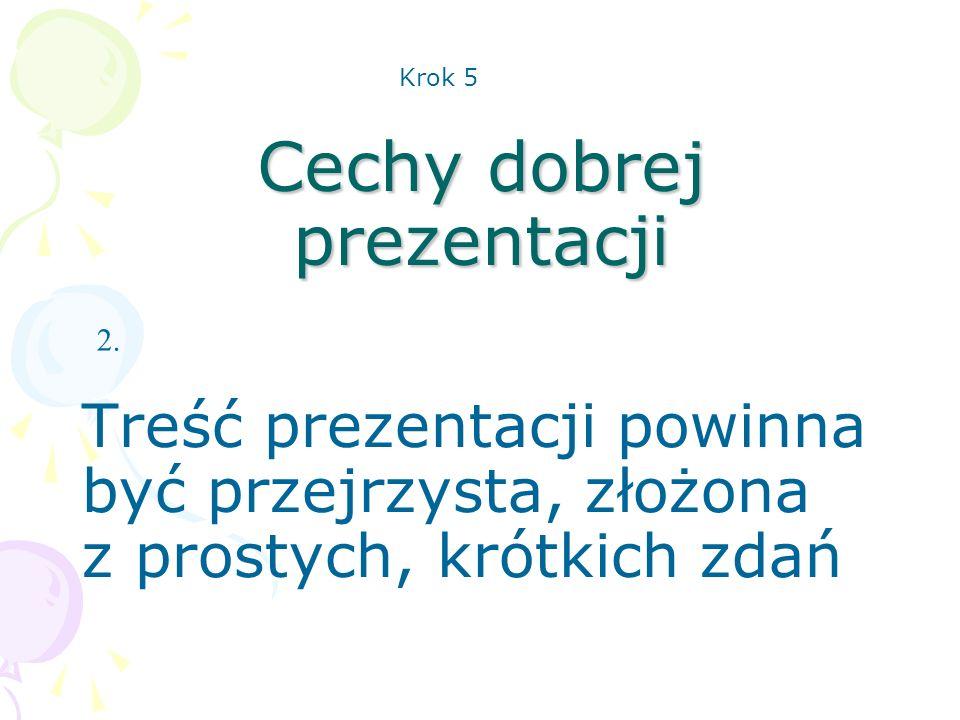 Cechy dobrej prezentacji Treść prezentacji powinna być przejrzysta, złożona z prostych, krótkich zdań 2. Krok 5