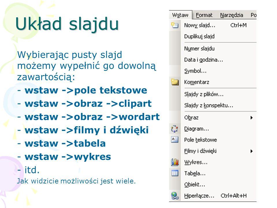 Układ slajdu Wybierając pusty slajd możemy wypełnić go dowolną zawartością: - wstaw ->pole tekstowe - wstaw ->obraz ->clipart - wstaw ->obraz ->wordar