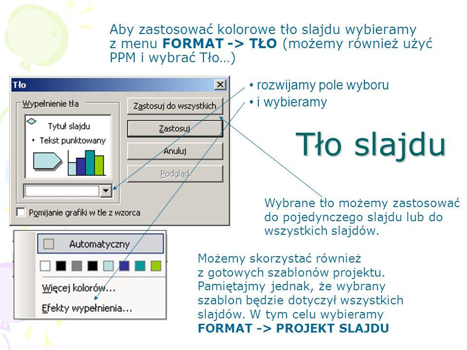 Tło slajdu Aby zastosować kolorowe tło slajdu wybieramy z menu FORMAT -> TŁO (możemy również użyć PPM i wybrać Tło…) rozwijamy pole wyboru i wybieramy