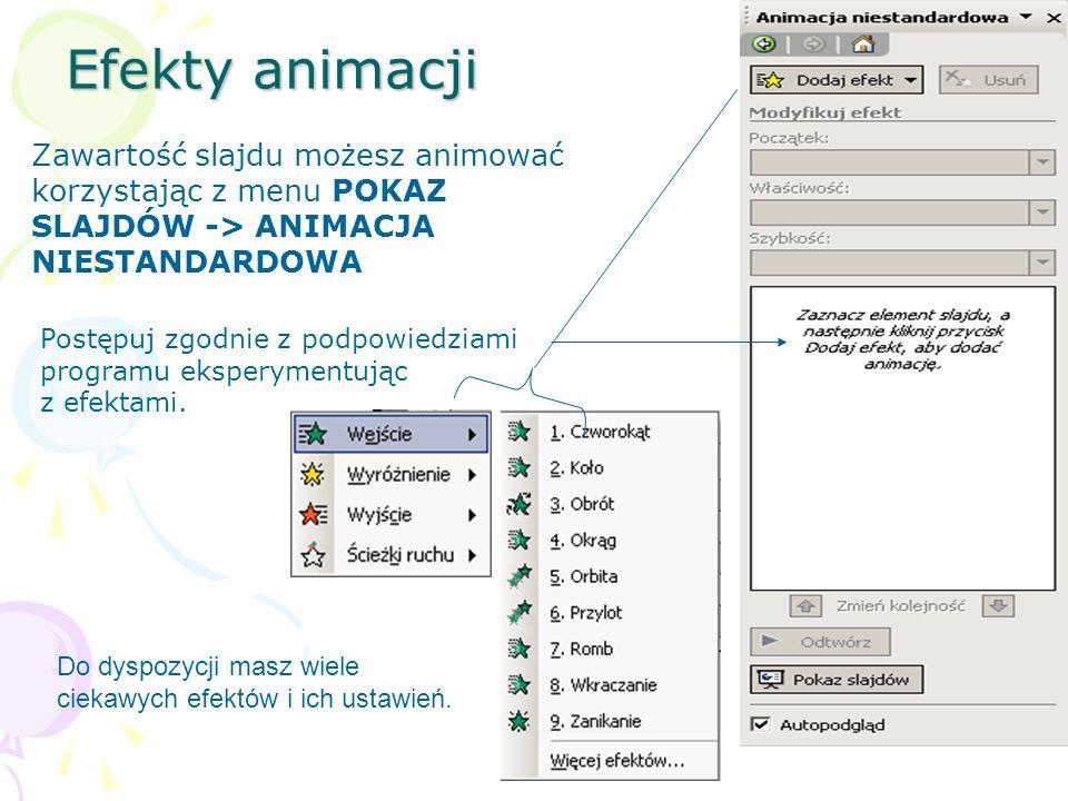Efekty animacji Zawartość slajdu możesz animować korzystając z menu POKAZ SLAJDÓW -> ANIMACJA NIESTANDARDOWA Do dyspozycji masz wiele ciekawych efektó