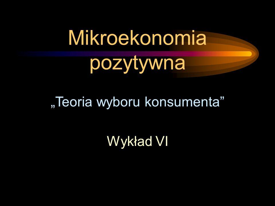 Mikroekonomia pozytywna Teoria wyboru konsumenta Wykład VI