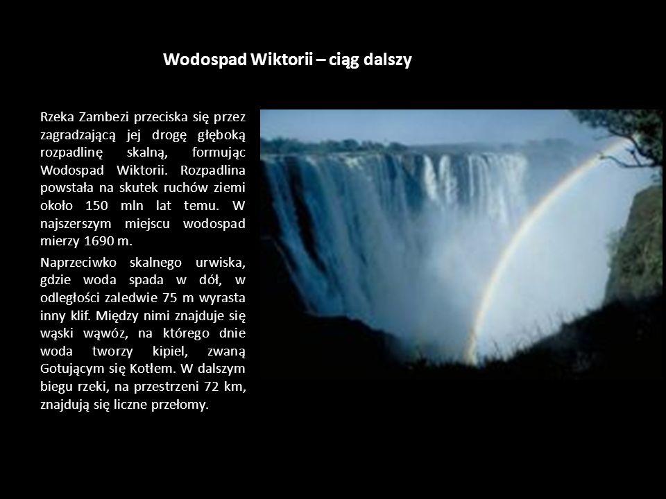 Wodospad Wiktorii Jeden z najwspanialszych wodospadów świata, Wodospad Wiktorii, leży na rzece Zambezi, które stanowi granicę między Zambią a Zimbabwe