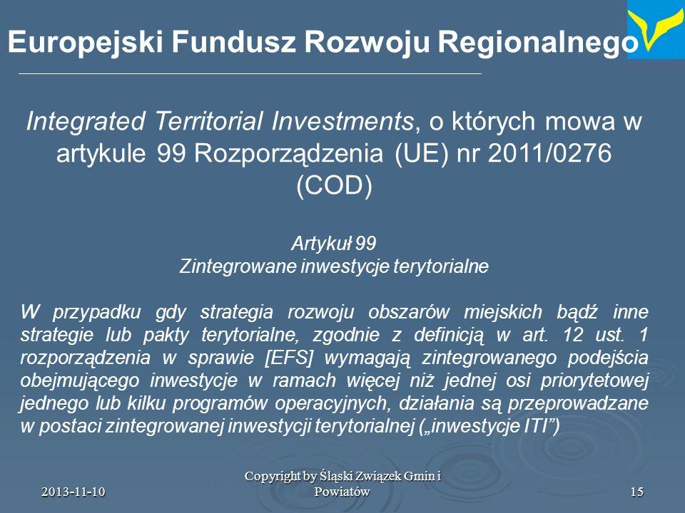 2013-11-10 Copyright by Śląski Związek Gmin i Powiatów16 Artykuł 5 projektu rozporządzenia w.s EFRR: pkt (6) ochrona środowiska i zapewnienie efektywności (wykorzystania) zasobów: ppkt (e) działania w celu poprawy stanu środowiska miejskiego, włącznie z rewitalizacją terenów poprzemysłowych (brownfield sites) i ograniczenie zanieczyszczenia powietrza pkt (9) promowanie włączenia społecznego oraz walka z biedą: ppkt (b) wsparcie na rzecz fizycznej i ekonomicznej rewitalizacji zdegranych wspólnot miejskich i wiejskich ulokowanie rewitalizacji obszarów zurbanizowanych w kryzysie w ramach promowania włączenia społecznego etc.