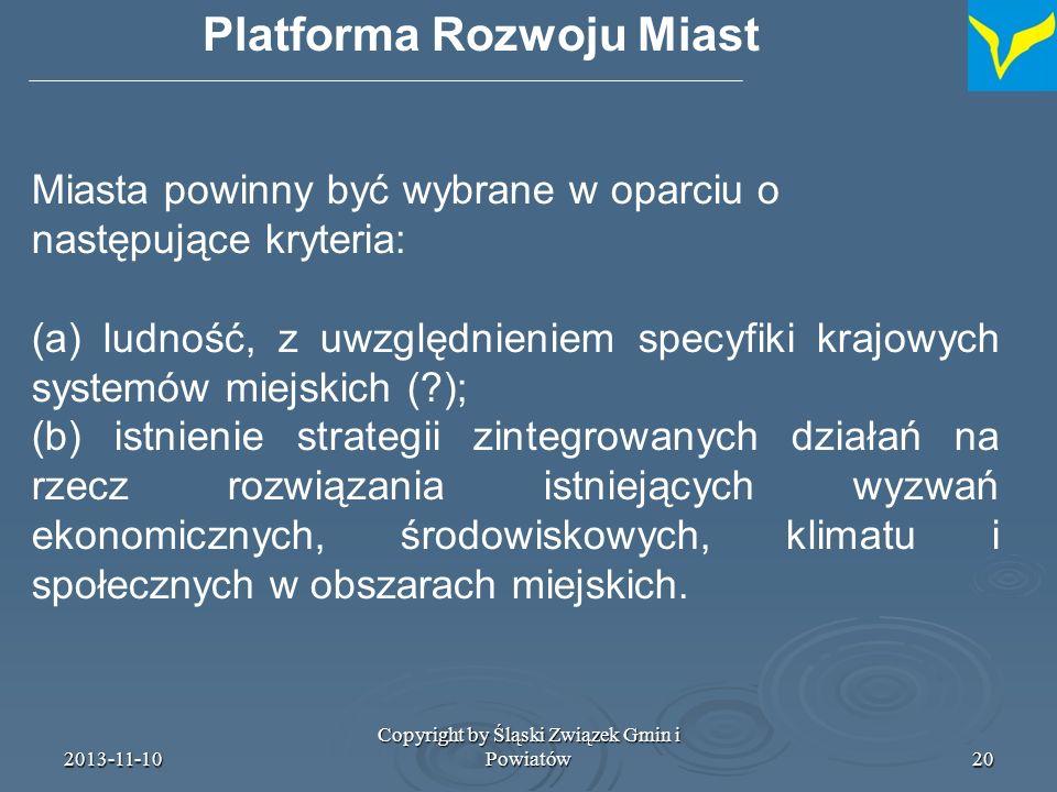 2013-11-10 Copyright by Śląski Związek Gmin i Powiatów21 Platforma Rozwoju Miast Platforma wspiera także sieć wszystkich miast, które zobowiązują się podjąć innowacyjne działania, z inicjatywy KE Platforma wspiera także sieć wszystkich miast, które zobowiązują się podjąć innowacyjne działania, z inicjatywy KE Platforma Rozwoju Miast nie eliminuje istnienia w przyszłości sieci tematycznych (i grup roboczych ?) w ramach kolejnej edycji programu URBACT Platforma Rozwoju Miast nie eliminuje istnienia w przyszłości sieci tematycznych (i grup roboczych ?) w ramach kolejnej edycji programu URBACT